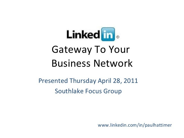 Gateway To Your  Business Network Presented Thursday April 28, 2011 Southlake Focus Group www.linkedin.com/in/paulhattimer