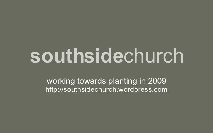 southside church working towards planting in 2009 http://southsidechurch.wordpress.com