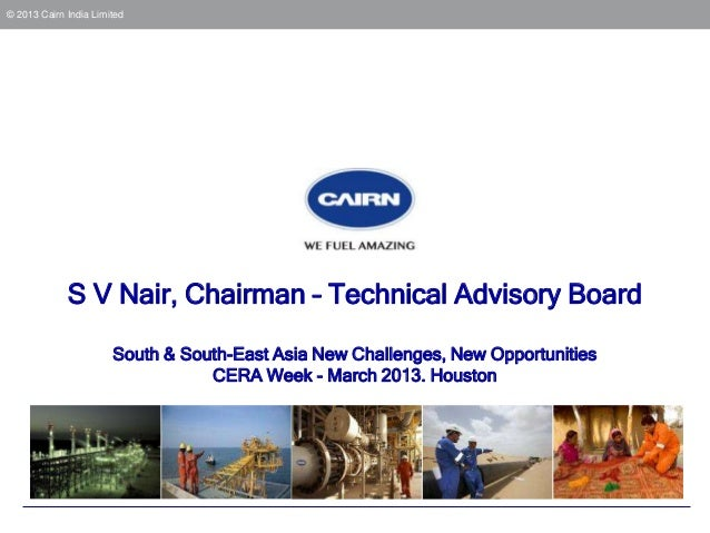 © 2013 Cairn India Limited             S V Nair, Chairman – Technical Advisory Board                       South & South-E...
