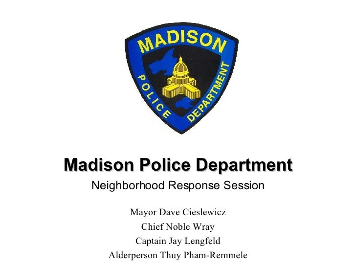 Madison Police Department Neighborhood Response Session Mayor Dave Cieslewicz Chief Noble Wray Captain Jay Lengfeld Alderp...