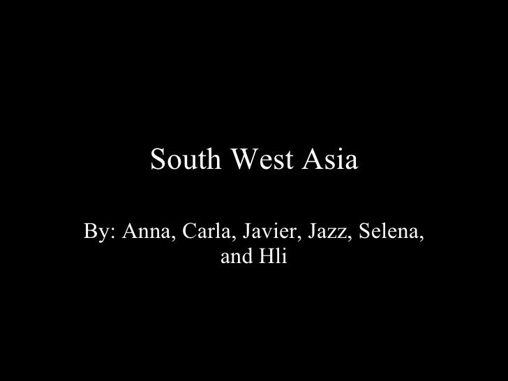 South West Asia By: Anna, Carla, Javier, Jazz, Selena, and Hli
