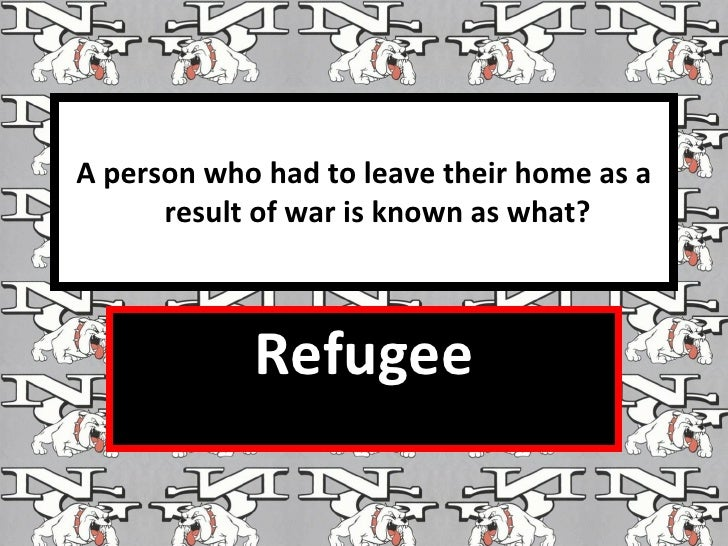 A person who had to leave their home as a result of war is known as what? <ul><ul><li>Refugee </li></ul></ul>