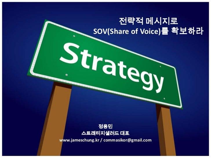 전략적 메시지로 SOV(Share of Voice)를 확보하라 <br />정용민<br />스트래티지샐러드 대표<br />www.jameschung.kr / commasikor@gmail.com <br />
