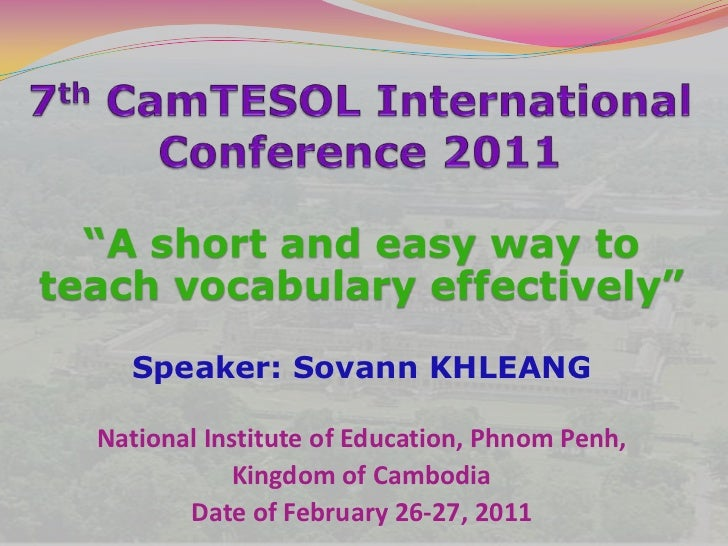"7thCamTESOL International Conference 2011<br />""A short and easy way to teach vocabulary effectively""<br />Speaker: Sovann..."