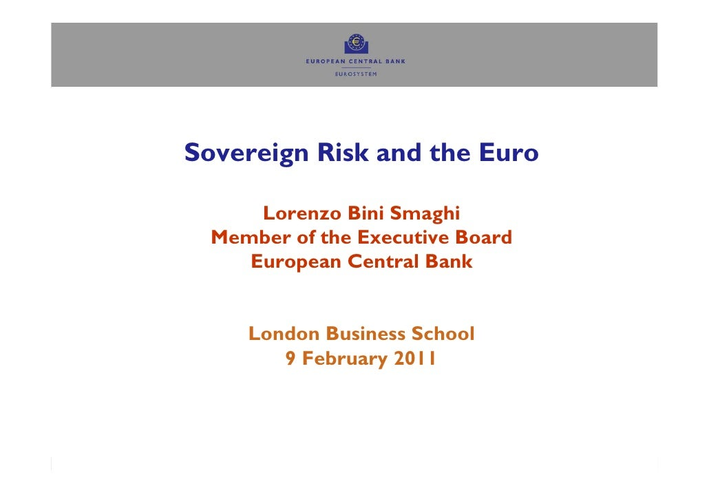 Sovereign Risk and the Euro      Lorenzo Bini Smaghi  Member of the Executive Board     European Central Bank     London B...