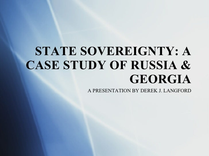 STATE SOVEREIGNTY: A CASE STUDY OF RUSSIA & GEORGIA A PRESENTATION BY DEREK J. LANGFORD