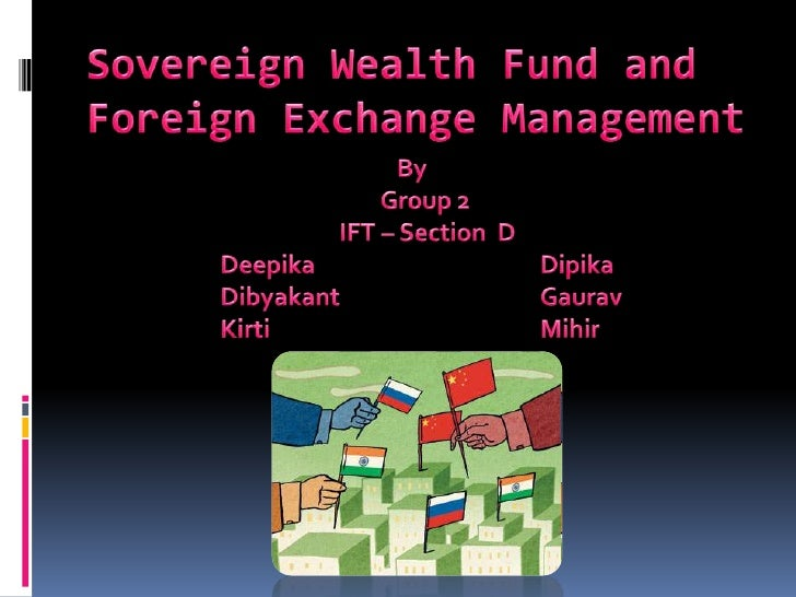 Sovereign Wealth Fund and Foreign Exchange Management<br />By <br />				Group 2 <br />			       IFT – Section  D<br />		De...