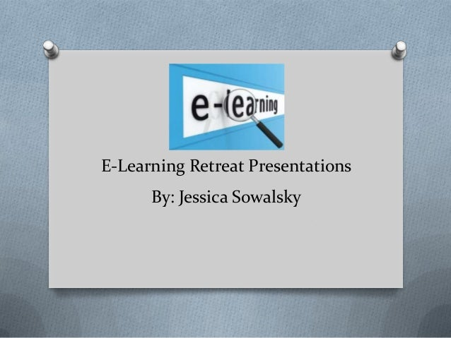 E-Learning Retreat Presentations By: Jessica Sowalsky