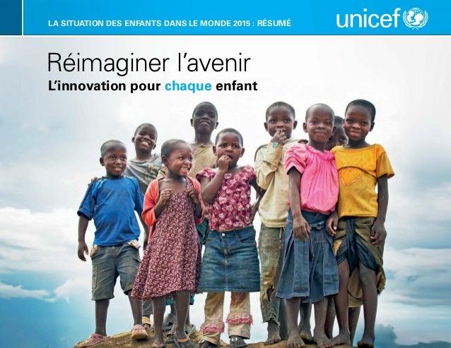 LA SITUATION DES ENFANTS DANS LE MONDE 2015 : RÉSUMÉ  Réimaginer l'avenir  L'innovation pour chaque enfant