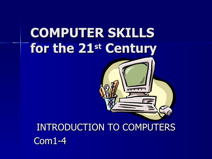 COMPUTER SKILLS for the 21 st  Century INTRODUCTION TO COMPUTERS Com1-4