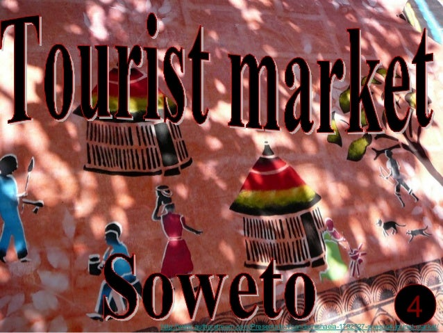 4http://www.authorstream.com/Presentation/sandamichaela-1792327-soweto4-tourist-market/