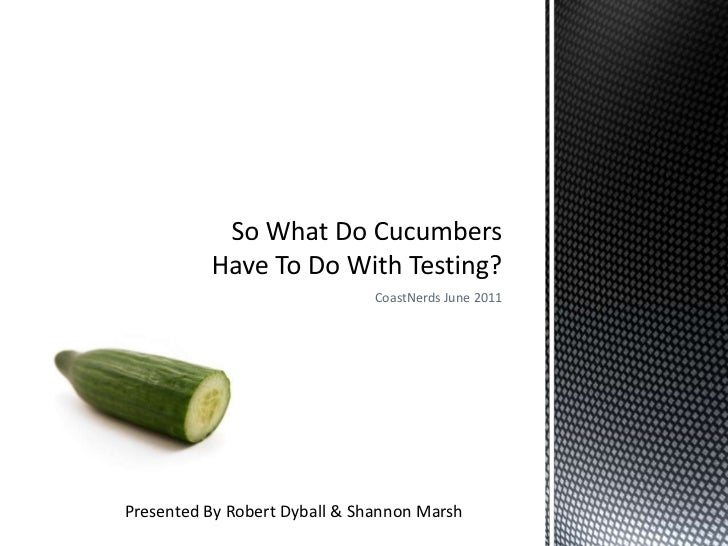 CoastNerds June 2011<br />So What Do Cucumbers Have To Do With Testing?<br />Presented By Robert Dyball & Shannon Marsh<br />