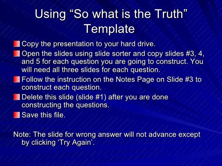 "Using ""So what is the Truth"" Template  <ul><li>Copy the presentation to your hard drive. </li></ul><ul><li>Open the slides..."