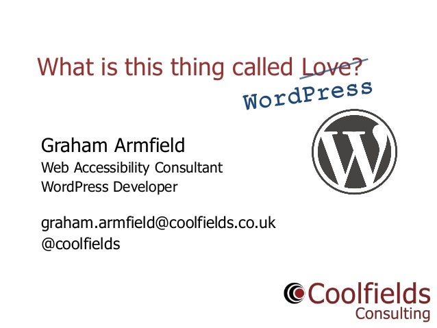 Coolfields Consulting www.coolfields.co.uk @coolfields What is this thing called Love? Graham Armfield Web Accessibility C...