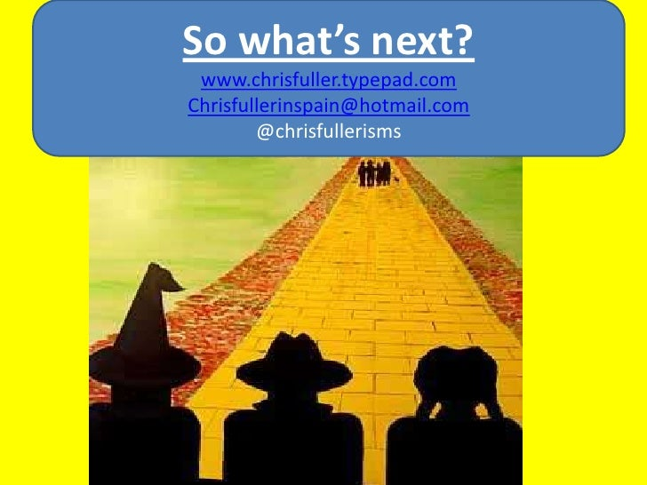 So what's next?<br />www.chrisfuller.typepad.com<br />Chrisfullerinspain@hotmail.com<br />@chrisfullerisms<br />
