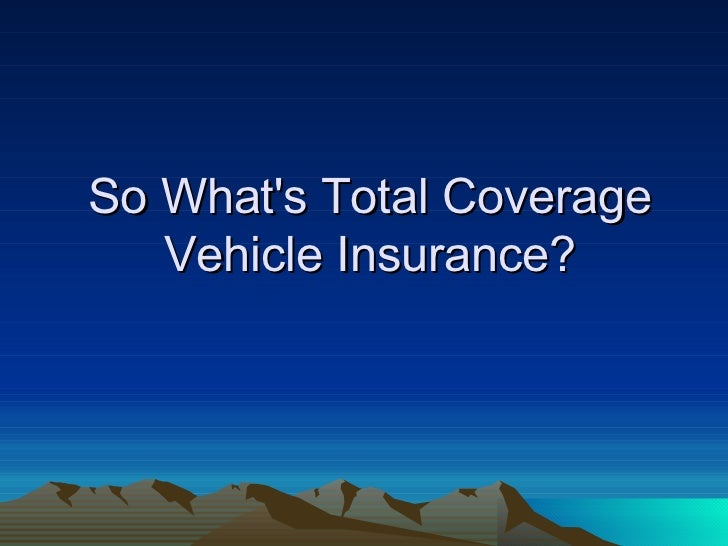 So What's Total Coverage Vehicle Insurance?