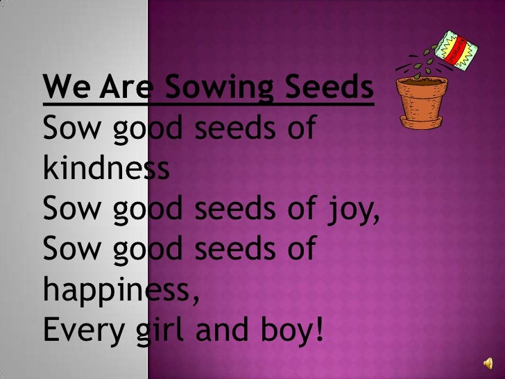 We Are Sowing Seeds Sow good seeds of kindnessSow good seeds of joy,Sow good seeds of happiness,Every girl and boy!<br />