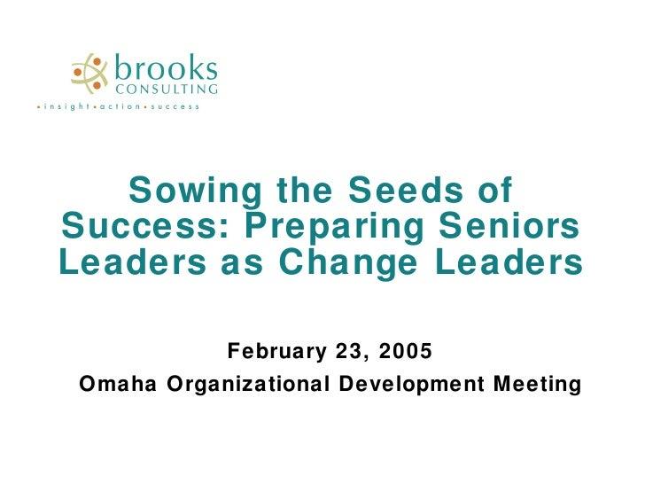 Sowing the Seeds of Success: Preparing Seniors Leaders as Change Leaders February 23, 2005 Omaha Organizational Developmen...