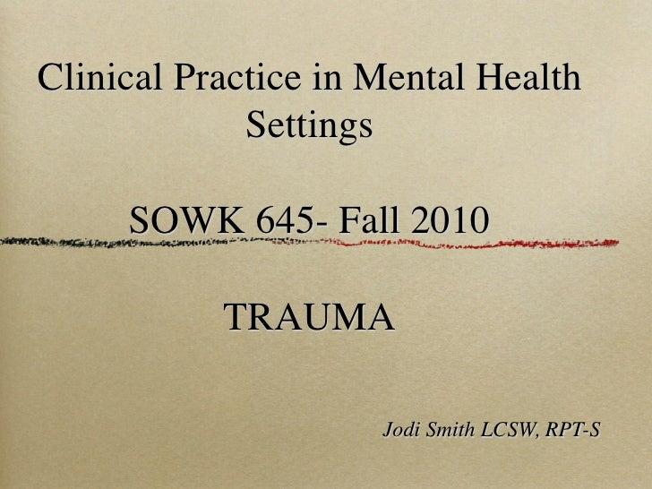 Clinical Practice in Mental Health              Settings       SOWK 645- Fall 2010             TRAUMA                     ...