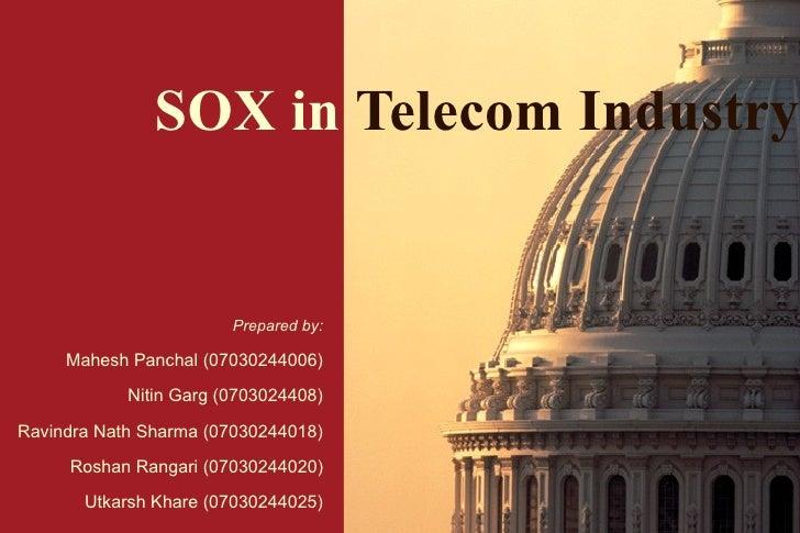 SOX in   Telecom Industry Prepared by: Mahesh Panchal (07030244006) Nitin Garg (0703024408) Ravindra Nath Sharma (07030244...