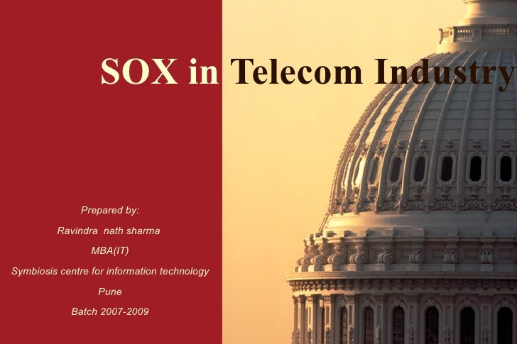 SOX in   Telecom Industry Prepared by: Ravindra  nath sharma  MBA(IT) Symbiosis centre for information technology Pune Bat...