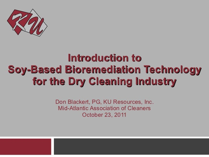 Introduction to Soy-Based Bioremediation Technology for the Dry Cleaning Industry Don Blackert, PG, KU Resources, Inc. Mid...
