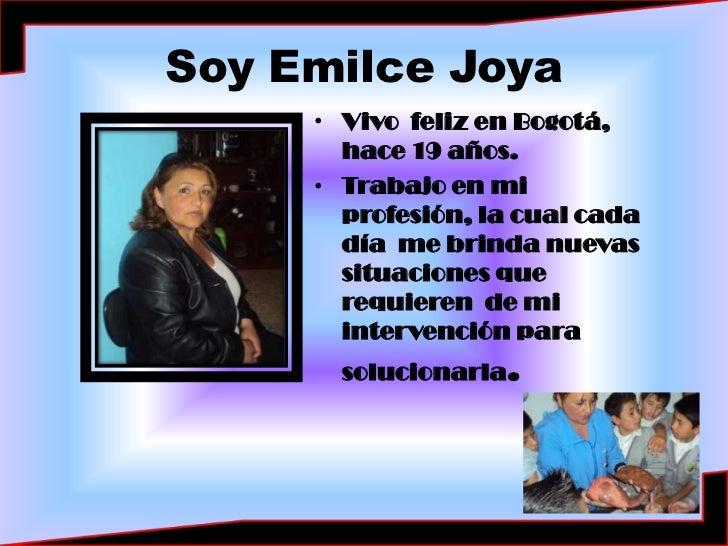 Soy Emilce Joya<br />Vivo  feliz en Bogotá, hace 19 años.<br />Trabajo en mi profesión, la cual cada día  me brinda nuevas...