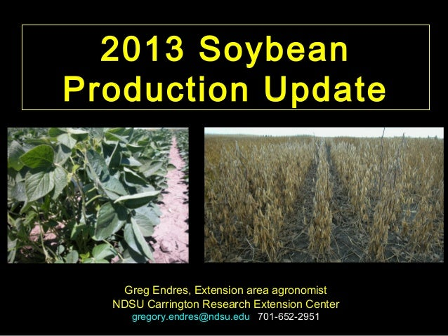2013 Soybean Production Update  Greg Endres, Extension area agronomist NDSU Carrington Research Extension Center gregory.e...