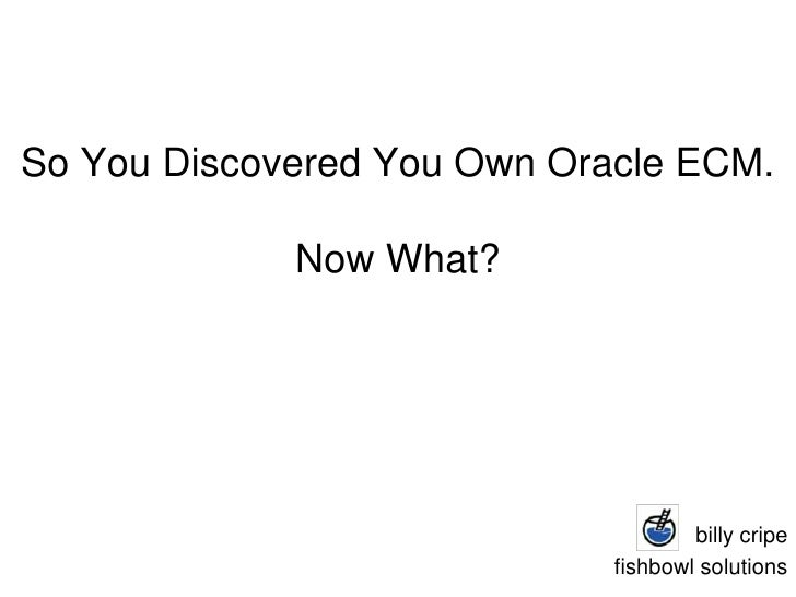 So You Discovered You Own Oracle ECM.Now What?<br />billycripe<br />fishbowl solutions<br />