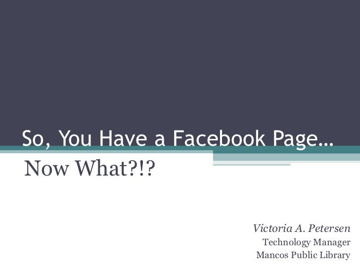 So, You Have a Facebook Page… Now What?!? Victoria A. Petersen Technology Manager Mancos Public Library