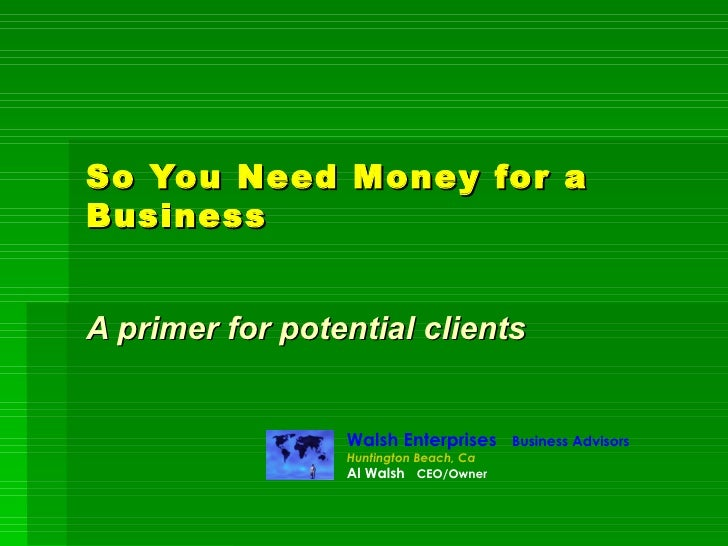 So You Need Money for a Business A primer for potential clients Walsh Enterprises  Business Advisors Huntington Beach, Ca ...