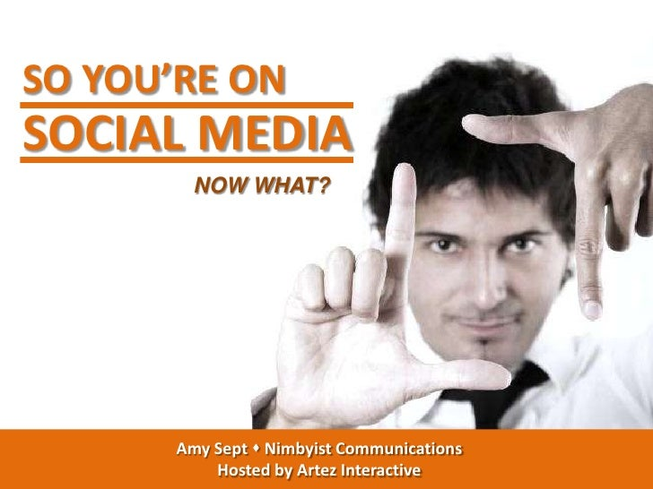 SO YOU'RE ONSOCIAL MEDIA         NOW WHAT?       Amy Sept  Nimbyist Communications           Hosted by Artez Interactive
