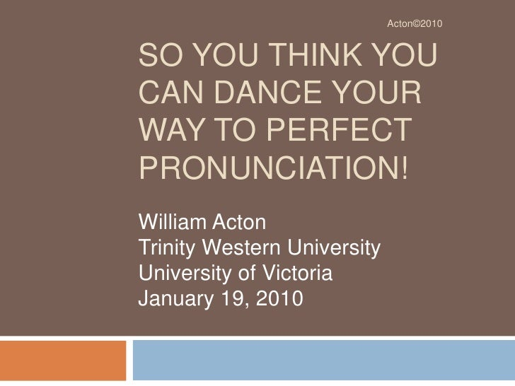 So You Think You can Dance Your Way to Perfect Pronunciation!<br />William Acton<br />Trinity Western University<br />Univ...