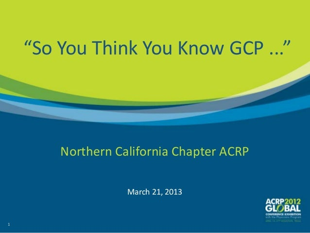 """""""So You Think You Know GCP ...""""        Northern California Chapter ACRP                   March 21, 20131"""