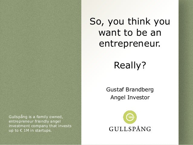 So, you think you                                   want to be an                                    entrepreneur.        ...