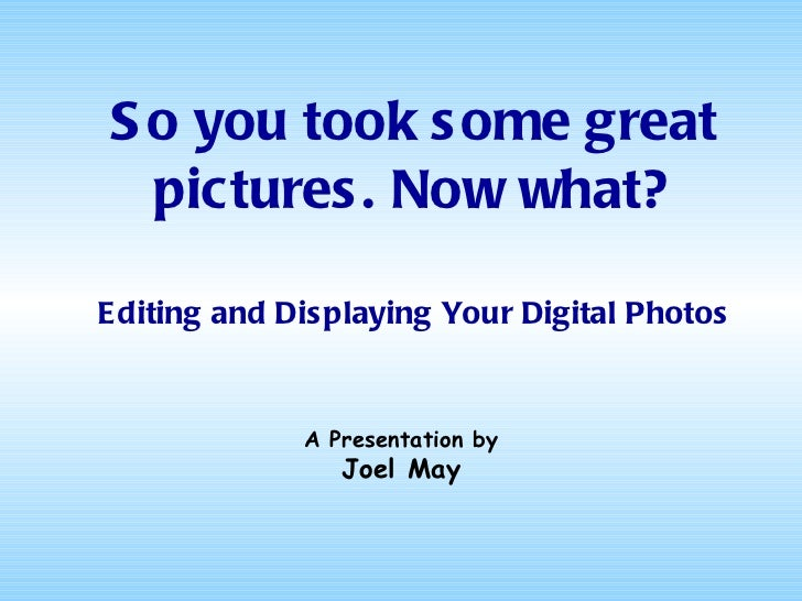 So you took some great pictures. Now what? Editing and Displaying Your Digital Photos A Presentation by Joel May
