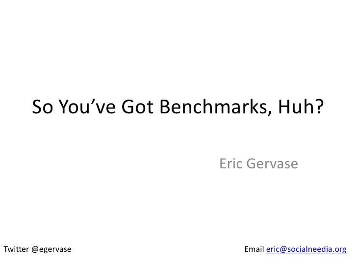 So You've Got Benchmarks, Huh?                          Eric GervaseTwitter @egervase            Email eric@socialneedia.org