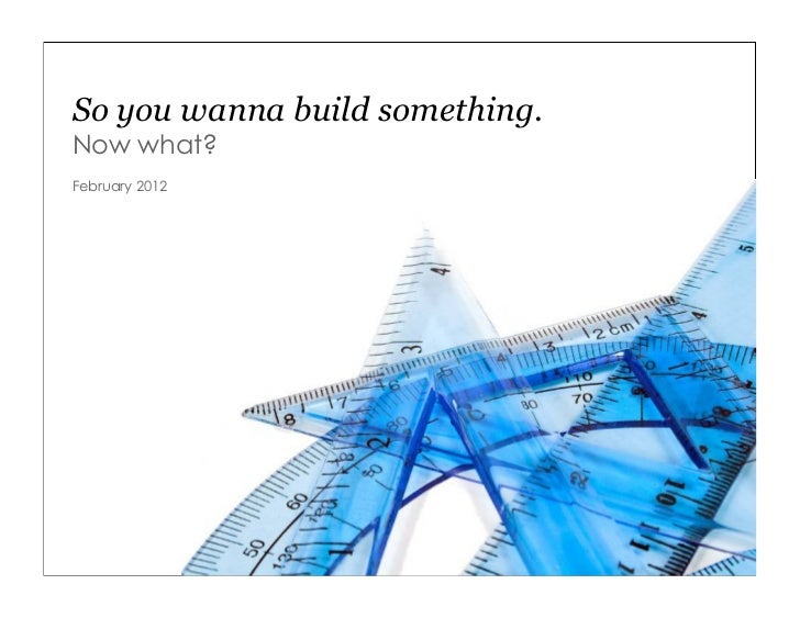So you wanna build something.Now what?February 2012