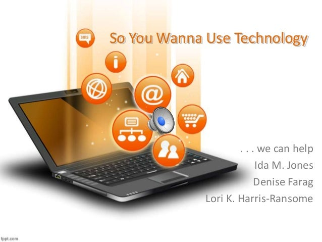 So You Wanna Use Technology . . . we can help Ida M. Jones Denise Farag Lori K. Harris-Ransome