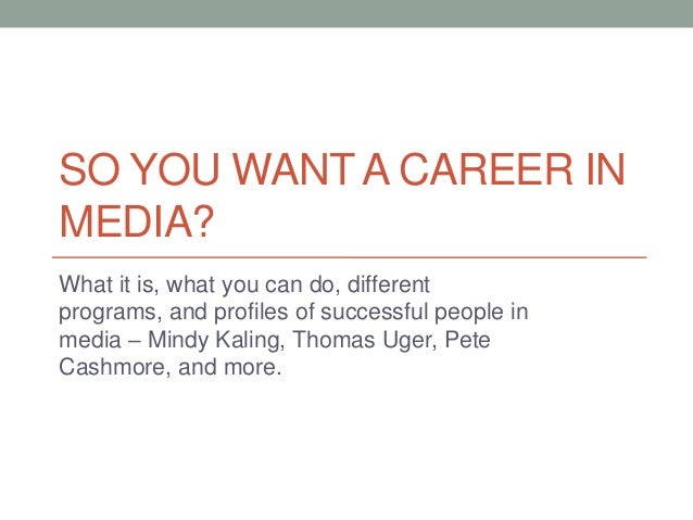 SO YOU WANT A CAREER INMEDIA?What it is, what you can do, differentprograms, and profiles of successful people inmedia – M...