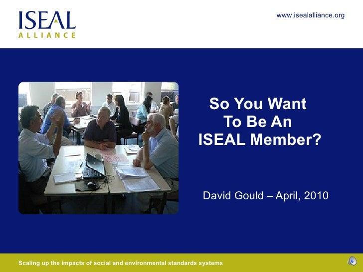 So You Want  To Be An  ISEAL Member? David Gould – April, 2010