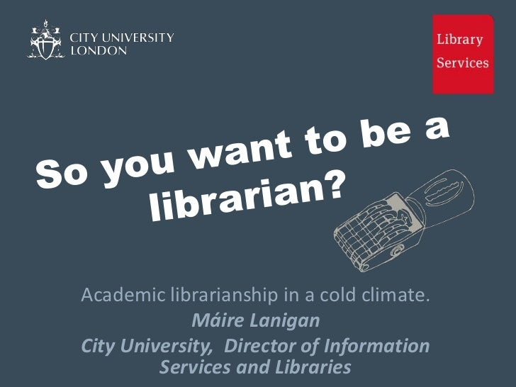 Academic librarianship in a cold climate.             Máire LaniganCity University, Director of Information         Servic...