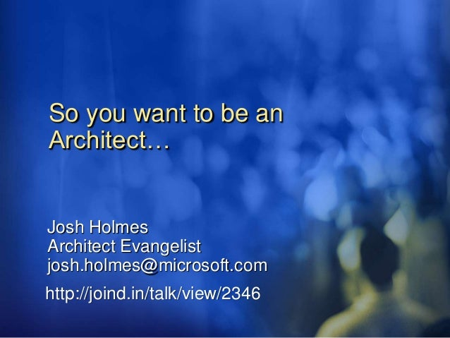 So you want to be an Architect… Josh Holmes Architect Evangelist josh.holmes@microsoft.com http://joind.in/talk/view/2346
