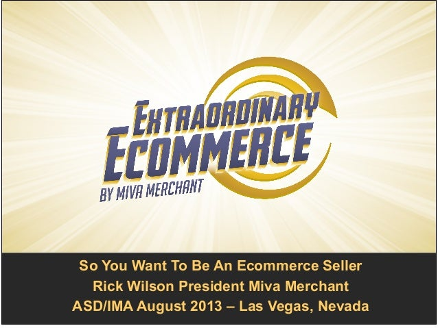 So You Want To Be An Ecommerce Seller! Rick Wilson President Miva Merchant! ASD/IMA August 2013 – Las Vegas, Nevada