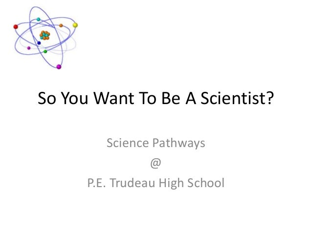 So You Want To Be A Scientist? Science Pathways @ P.E. Trudeau High School