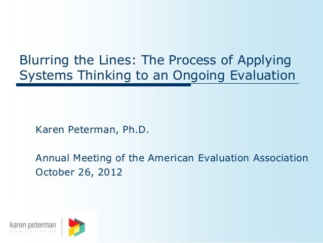 Blurring the Lines: The Process of ApplyingSystems Thinking to an Ongoing Evaluation  Karen Peterman, Ph.D.  Annual Meetin...