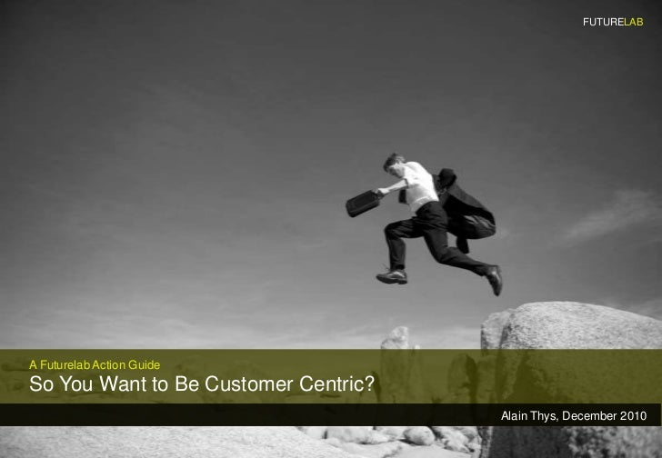FUTURELAB<br />A Futurelab Action Guide<br />So You Want to Be Customer Centric?<br />Alain Thys, December 2010<br />