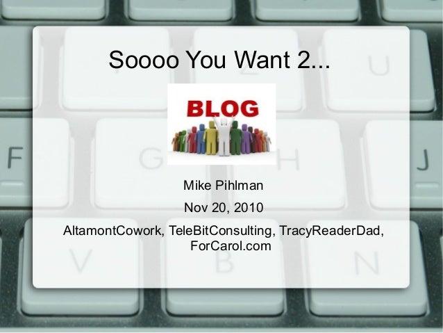 Soooo You Want 2... Mike Pihlman Nov 20, 2010 AltamontCowork, TeleBitConsulting, TracyReaderDad, ForCarol.com