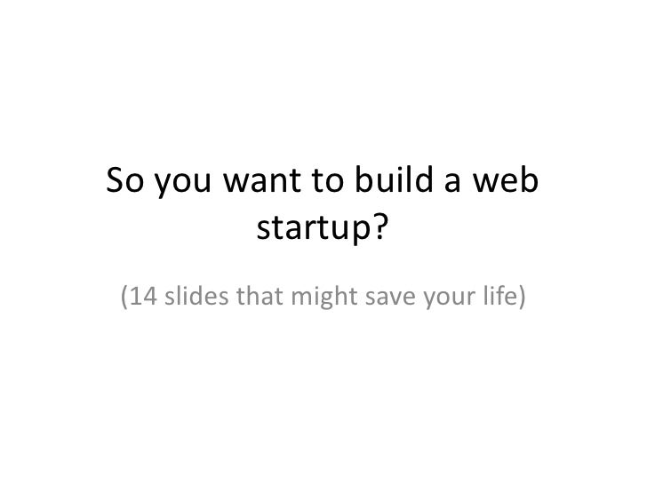 So you want to build a web startup?<br />(14 slides that might save your life)<br />