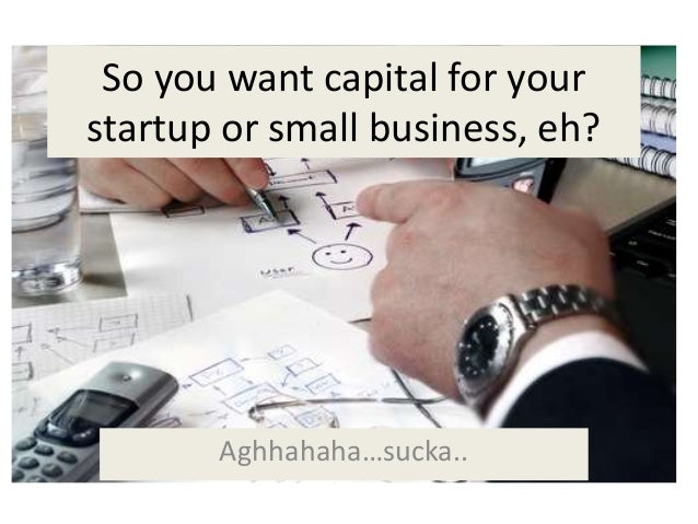 So you want capital for yourstartup or small business, eh?       Aghhahaha…sucka..